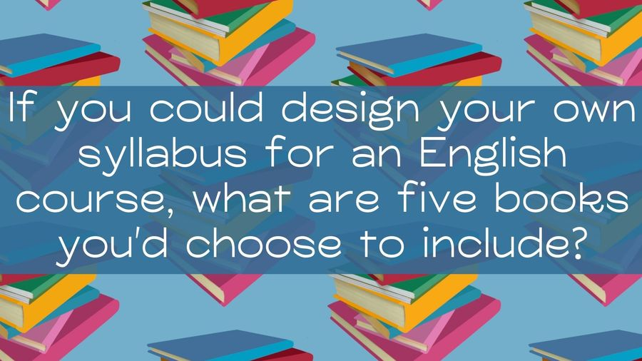 """Cover Photo: In this cheerful graphic, we see piles of colorful, haphazard books organized in a pattern against a blue background. The question, """"If you could design your own syllabus for an English course (think college-level English 101 or a high school English class) without restrictions, what are five books you'd choose to include?"""" is in the middle of the graphic."""