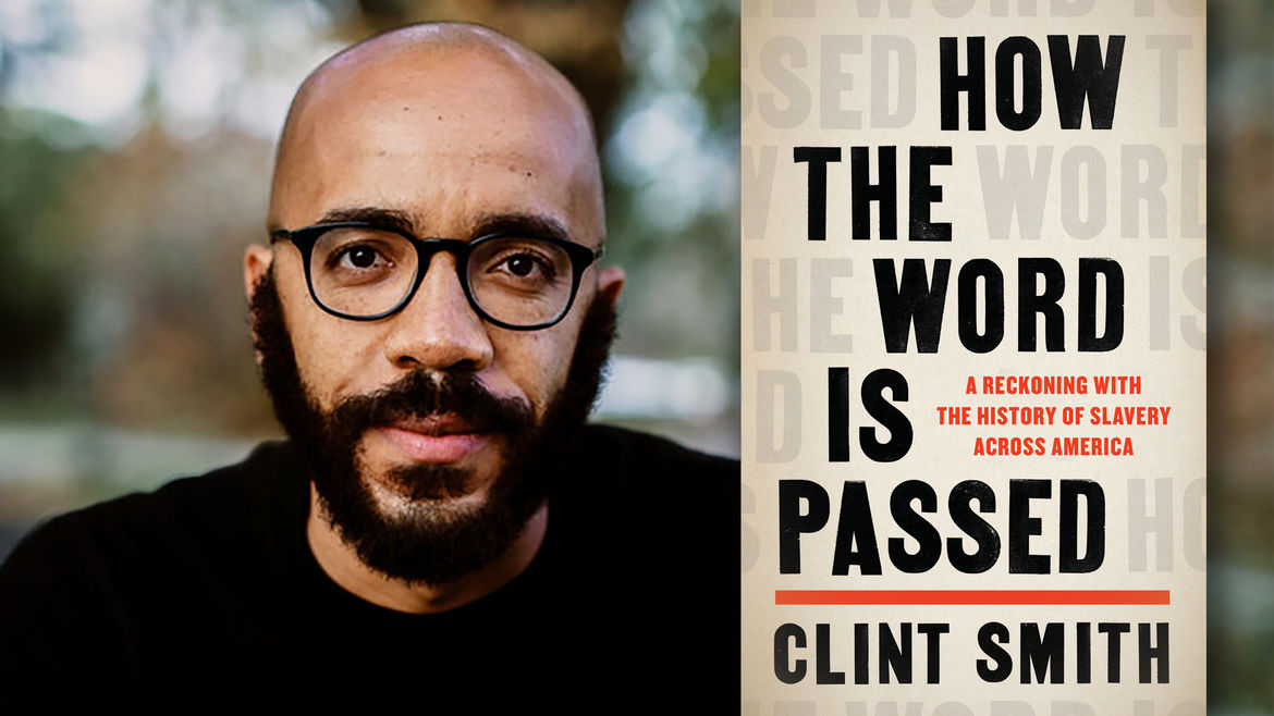 Cover Photo: on the left, a photo of author, poet, and journalist Clint Smith; on the right, the cover of his new book, HOW THE WORD IS PASSED: A Reckoning with the History of Slavery Across America