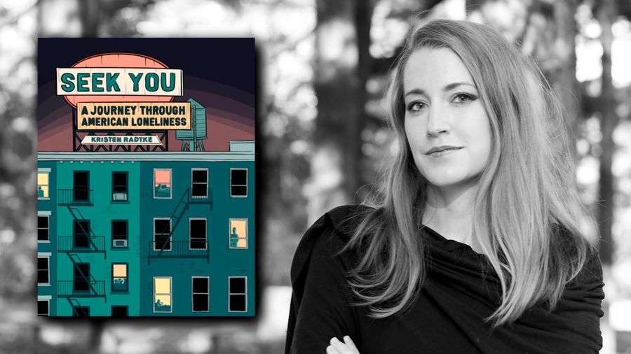 Cover Photo: Black and white image of Kristen Radtke, who has light skin and long blonde hair, against the backdrop of out-of-focus trees. To the left is the cover of  'Seek You: A Journey Through American Loneliness,' which is the side of an apartment building with dark windows and a few windows lit up with people inside. Above the apartment building is a vintage looking sign of the title of the book.