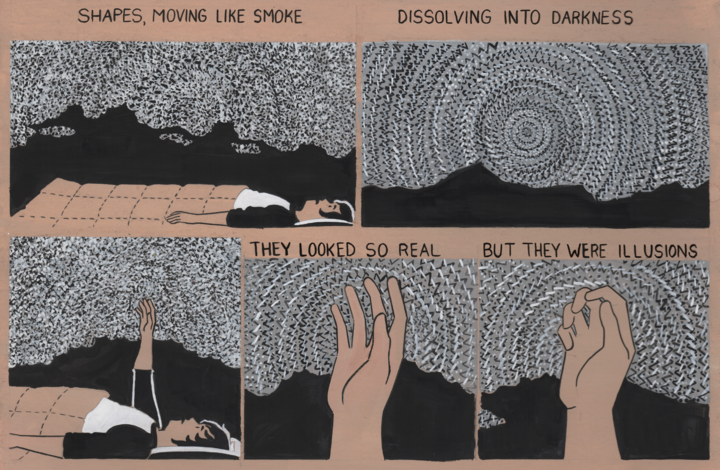 """An excerpt of Lorenzi's comic about his sleep paralysis. Across 6 panels Lorenzi is his bed in the dark surrounded by grey static. In the last 3 panels he raises his hands up into the stack and it moves around his fingers. The comic is painted in greytone on tan paper. The words read """"Shapes, moving like smoke / dissolving into darkness / they looked so real / but they were illusions"""""""