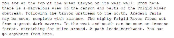 Text reads: You are at the top of the Great Canyon on its west wall. From here there is a marvelous view of the canyon and parts of the Frigid River upstream. Following the Canyon upstream to the north, Aragain Falls may be seen, complete with rainbow. The mighty Frigid River flows out from a great dark cavern. To the west and south can be seen an immense forest, stretching for miles around. A path leads northwest. You can go anywhere from here.